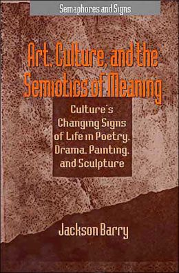 Art, Culture and the Semiotics of Meaning: Culture's Changing Signs of Life in Poetry, Drama, Painting and Sculpture