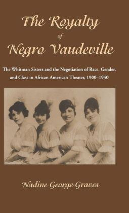 The Royalty of Negro Vaudeville: The Whitman Sisters and the Negotiation of Race, Gender and Class in African American Theater, 1900-1940