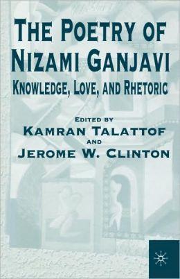 Poetry of Nizami Ganjavi Knowledge, Love, and Rhetoric
