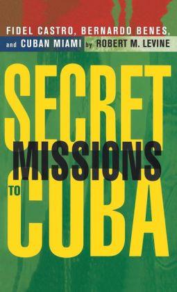 Secret Missions to Cuba: Fidel Castro,Bernardo Benes,and Cuban Miami