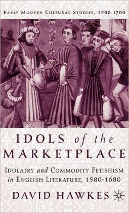 Idols of the Marketplace: Idolatry and Commodity Fetishism in English Literature,1580-1680