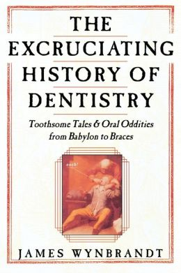 The History of Dentistry: Toothsome Tales & Oral Oddities from Babylon to Braces