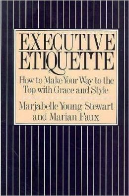 Executive Etiquette: How to Make Your Way to the Top with Grace and Style
