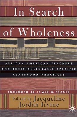 In Search 0f Wholeness: African American Teachers and Their Culturally Specific Classroom Practices