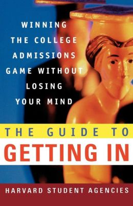 Guide to Getting In: Winning the College Admissions Game Without Losing Your Mind