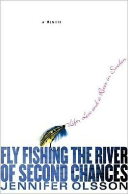Fly Fishing the River of Second Chances: Life, Love, and a River in Sweden