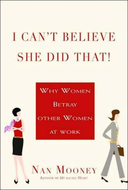 I Can't Believe She Did That: Why Women Betray Other Women at Work