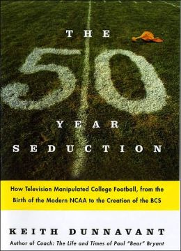Fifty-Year Seduction: How Television Manipulated College Football, from the Birth of the Modern NCAA to the Creation of the BCS