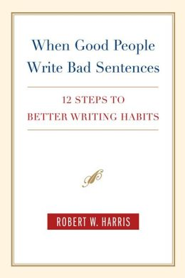 When Good People Write Bad Sentences: 12 Steps to Better Writing Habits