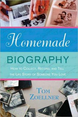 Homemade Biography: How to Collect, Record, and Tell the Life Story of Someone You Love