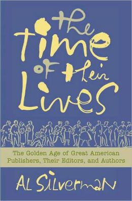 Time of Their Lives: The Golden Age of Great American Book Publishers, Their Editors, and Authors