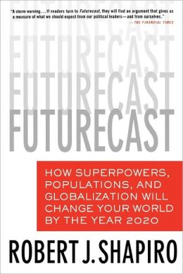 Futurecast: How Superpowers, Populations, and Globalization Will Change Your World by the Year 2020