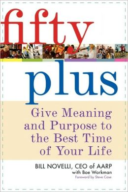 Fifty Plus: Give Meaning and Purpose to the Best Time of Your Life Bill Novelli, Boe Workman and Steve Case