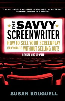 Savvy Screenwriter: How to Sell Your Screenplay (and Yourself) Without Selling Out!