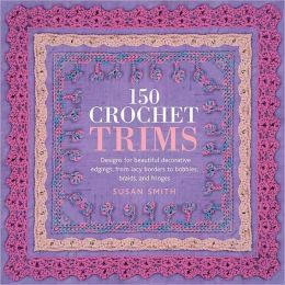 150 Crochet Trims: Designs for Beautiful Decorative Edgings, from Lacy Borders to Bobbles, Braids and Fringes