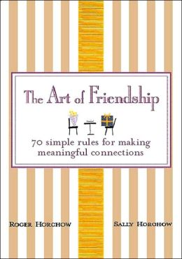 Art of Friendship: 70 Simple Rules for Making Meaningful Connections
