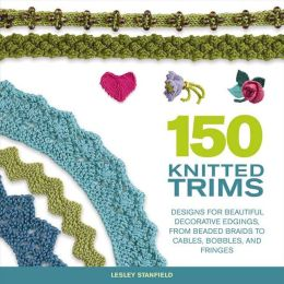 150 Knitted Trims: Designs for Beautiful Decorative Edgings, from Beaded Braids to Cables, Bobbles and Fringes