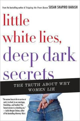 Little White Lies, Deep Dark Secrets: The Truth about Why Women Lie