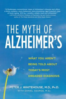 Myth of Alzheimer's: What You Aren't Being Told About Today's Most Dreaded Diagnosis