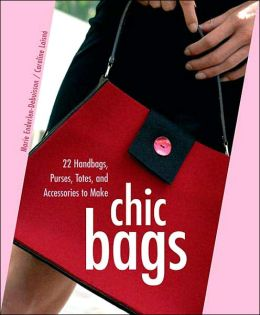 Chic Bags: 22 Handbags, Purses, Totes and Accessories to Make