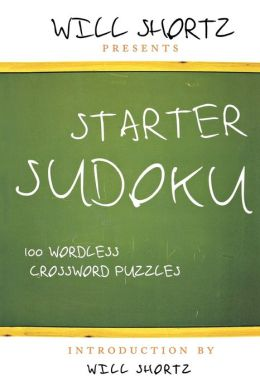 Will Shortz Presents Starter Sudoku: 100 Wordless Crossword Puzzles