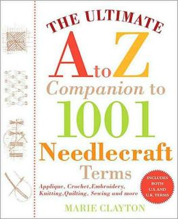 Ultimate A to Z Companion to 1,001 Needlecraft Terms: Applique, Crochet, Embroidery, Knitting, Quilting, Sewing