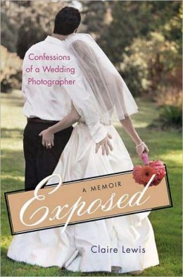 Exposed: Confessions of a Wedding Photographer: A Memoir