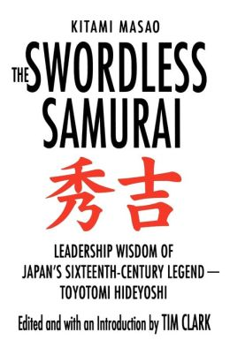Swordless Samurai: Leadership Wisdom of Japan's Sixteenth-Century Legend---Toyotomi Hideyoshi