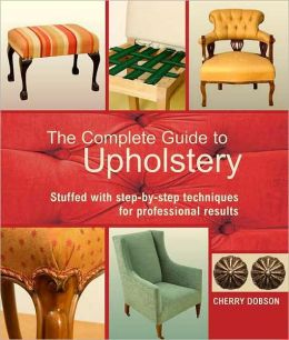 Complete Guide to Upholstery: Stuffed with Step-by-Step Techniques for Professional Results