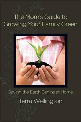Mom's Guide to Growing Your Family Green: Saving the Earth Begins at Home