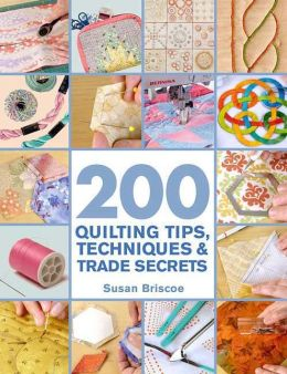 200 Quilting Tips, Techniques and Trade Secrets: An Indispensable Reference of Technical Know-How and Troubleshooting Tips