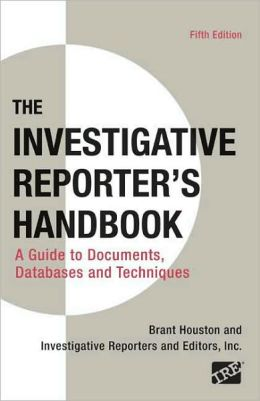 The Investigative Reporter's Handbook: A Guide to Documents, Databases, and Techniques
