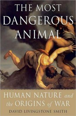 Most Dangerous Animal: Human Nature and the Origins of War