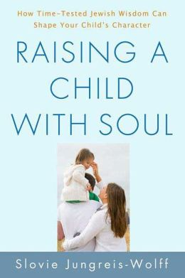 Raising a Child with Soul: How Time-Tested Jewish Wisdom Can Shape Your Child's Character