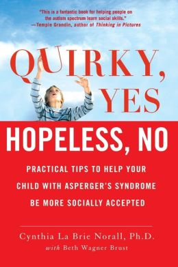 Quirky, Yes - Hopeless, No: Practical Tips to Help Your Child with Asperger's Syndrome Be More Socially Accepted