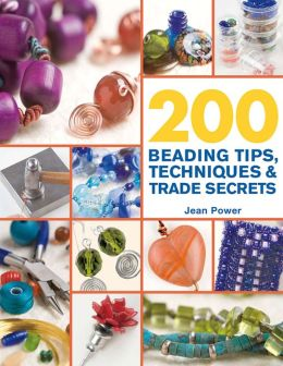 200 Beading Tips, Techniques and Trade Secrets: An Indispensable Compendium of Technical Know-How and Troubleshooting Tips