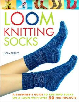 Loom Knitting Socks: A Beginner's Guide to Knitting Socks on a Loom with over 50 Fun Projects