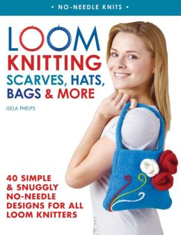 Loom Knitting Scarves, Hats, Bags & More: 40 Simple and Snuggly No-Needle Designs for All Loom Knitters