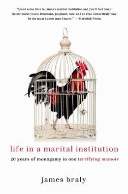 Life in a Marital Institution: Twenty Years of Monogamy in One Terrifying Memoir James Braly