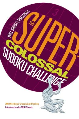 Will Shortz Presents the Super-Colossal Sudoku Challenge: 300 Wordless Crossword Puzzles