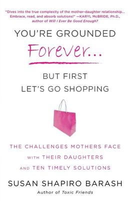 You're Grounded Forever...But First Let's Go Shopping: The Challenges Mothers Face with Their Daughters and Ten Timely Solutions