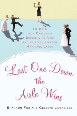Last One Down the Aisle Wins: 10 Keys to a Fabulous Single Life Now and an Even Better Marriage Later