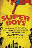 Book Cover Image. Title: Super Boys:  The Amazing Adventures of Jerry Siegel and Joe Shuster---the Creators of Superman, Author: Brad Ricca