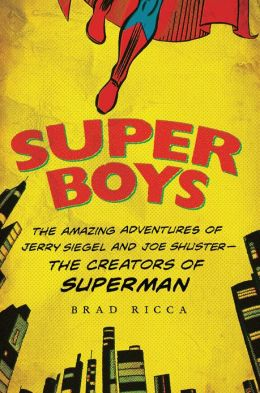 Super Boys: The Amazing Adventures of Jerry Siegel and Joe Shuster---the Creators of Superman