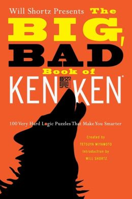 Will Shortz Presents the Big, Bad Book of KenKen: 100 Very Hard Logic Puzzles That Make You Smarter