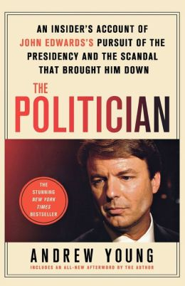 The Politician: An Insider's Account of John Edwards's Pursuit of the Presidency and the Scandal That Brought Him Down