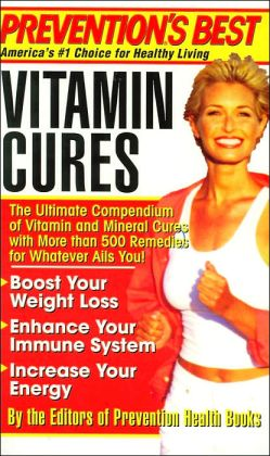 Prevention's Best Vitamin Cures: The Ultimate Compendium of Vitamin and Mineral Cures with More than 500 Remedies for Whatever Ails You!