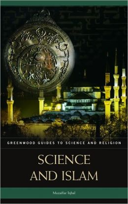 Science and Islam (Greenwood Guides to Science and Religion Series)