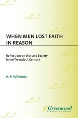 When Men Lost Faith in Reason: Reflections on War and Society in the Twentieth Century