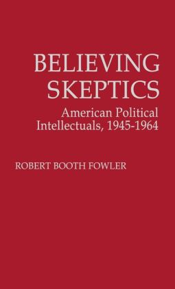 Believing Skeptics: American Political Intellectuals, 1945-64